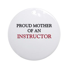 Proud Mother Of An INSTRUCTOR Ornament (Round)