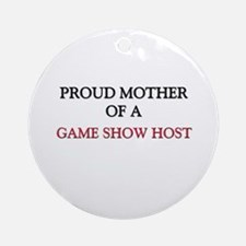 Proud Mother Of A GAME SHOW HOST Ornament (Round)