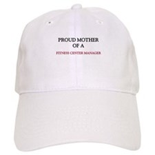 Proud Mother Of A FITNESS CENTER MANAGER Cap