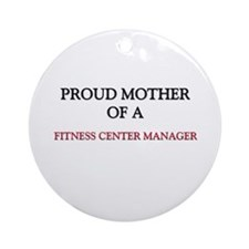Proud Mother Of A FITNESS CENTER MANAGER Ornament