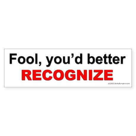 Fool you'd better recognize. Bumper Sticker