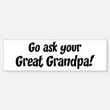 Go Ask Your Great Grandpa Bumper Bumper Bumper Sticker