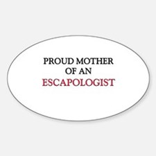 Proud Mother Of An ESCAPOLOGIST Oval Decal