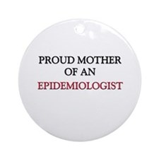 Proud Mother Of An EPIDEMIOLOGIST Ornament (Round)