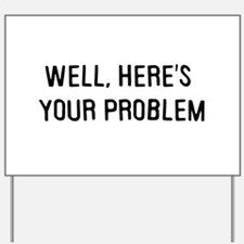 Here's your problem Yard Sign