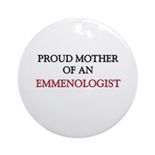 Proud Mother Of An EMMENOLOGIST Ornament (Round)