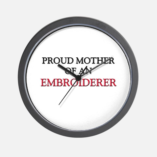 Proud Mother Of An EMBROIDERER Wall Clock
