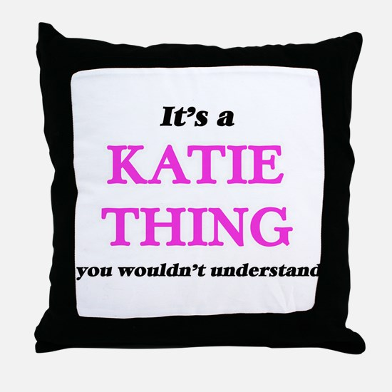 It's a Katie thing, you wouldn&#3 Throw Pillow