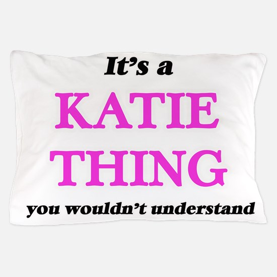 It's a Katie thing, you wouldn&#39 Pillow Case