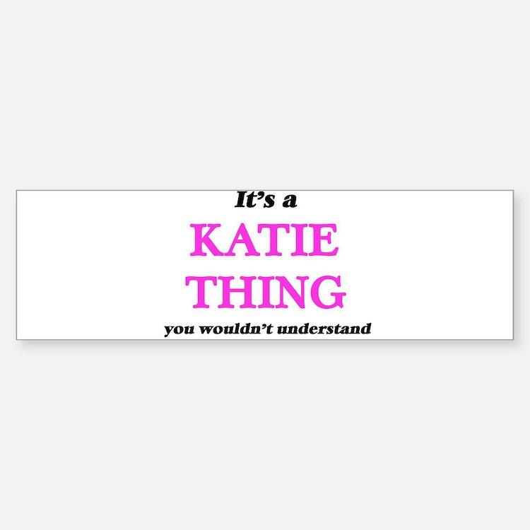 It's a Katie thing, you wouldn& Bumper Bumper Bumper Sticker