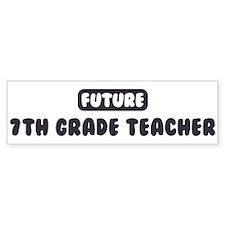 Future 7th Grade Teacher Bumper Bumper Sticker