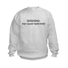 WARNING MAY CAUSE VASECTOMY Sweatshirt