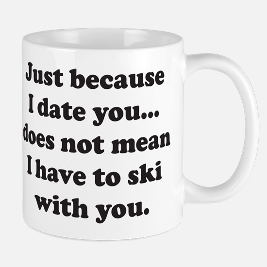 Just because I date you... do Mug