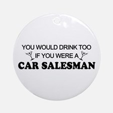 You'd Drink Too Car Salesman Ornament (Round)