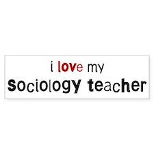 I love my Sociology Teacher Bumper Bumper Sticker