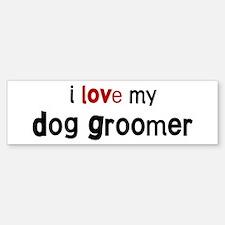 I love my Dog Groomer Bumper Bumper Bumper Sticker