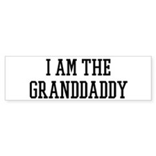 I am the Granddaddy Bumper Bumper Sticker