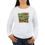 I'm Cuter Than Your Kid Women's Long Sleeve T-Shir
