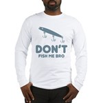 Don't Fish Me Bro Long Sleeve T-Shirt