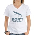Don't Fish Me Bro Women's V-Neck T-Shirt