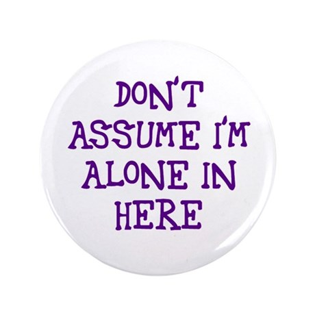 "Don't assume I'm alone 3.5"" Button (100 pack)"