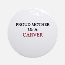 Proud Mother Of A CARVER Ornament (Round)