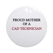 Proud Mother Of A CAD TECHNICIAN Ornament (Round)