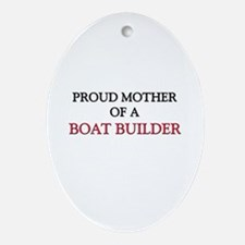 Proud Mother Of A BOAT BUILDER Oval Ornament