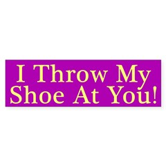 I Throw My Shoe At You Bumper Bumper Sticker