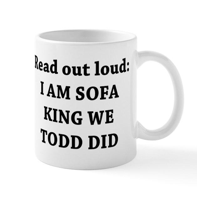 I Am Sofa King Re Todd Did Mug by yourstrulydesigns : iamsofakingretodddidmug from www.cafepress.com.au size 630 x 630 jpeg 47kB