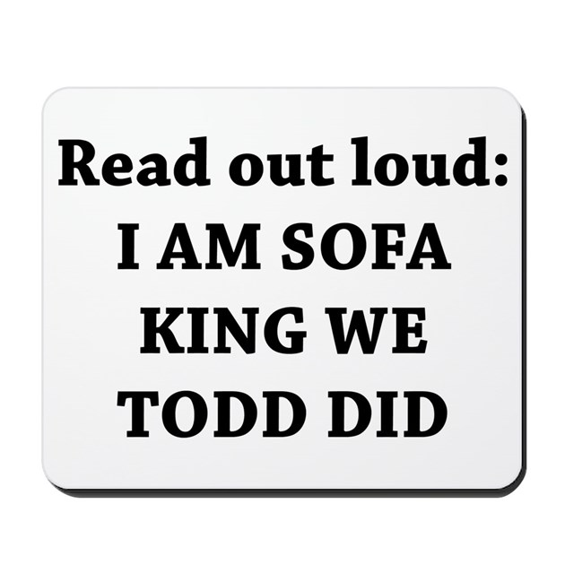 I Am Sofa King Re Todd Did Mousepad by yourstrulydesigns : iamsofakingretodddidmousepad from www.cafepress.ca size 630 x 630 jpeg 44kB