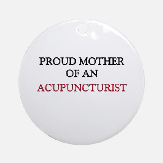 Proud Mother Of An ACUPUNCTURIST Ornament (Round)