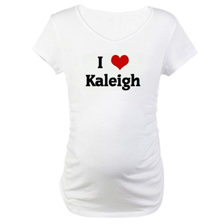 I Love Kaleigh Maternity T-Shirt