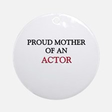 Proud Mother Of An ACTOR Ornament (Round)