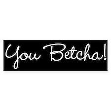 You Betcha! Bumper Bumper Sticker