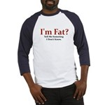 I'M FAT? TELL ME SOMETHING I Baseball Jersey