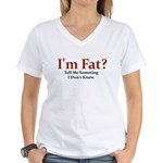 I'M FAT? TELL ME SOMETHING I Women's V-Neck T-Shir