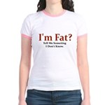 I'M FAT? TELL ME SOMETHING I Jr. Ringer T-Shirt