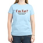 I'M FAT? TELL ME SOMETHING I Women's Light T-Shirt