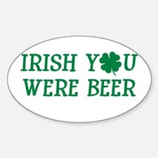 IRISH YOU WERE BEER FUNNY ST Oval Decal