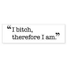 I bitch, therefore I am. Bumper Bumper Sticker