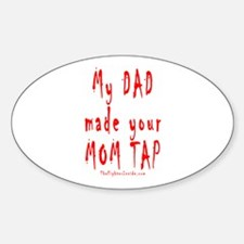 My DAD made your MOM TAP Oval Decal
