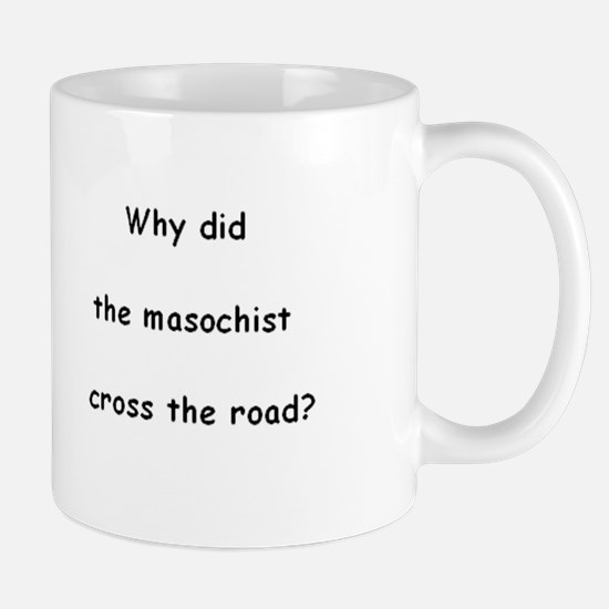 Why did the masochist cross the road? Mug