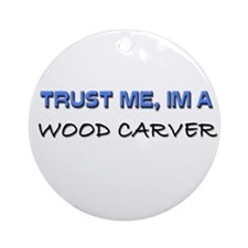 Trust Me I'm a Wood Carver Ornament (Round)