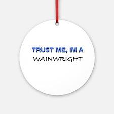 Trust Me I'm a Wainwright Ornament (Round)