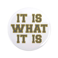 """It Is What It Is 3.5"""" Button (100 pack)"""
