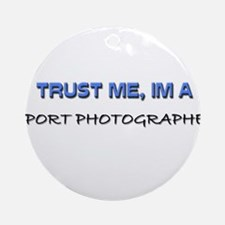 Trust Me I'm a Sport Photographer Ornament (Round)