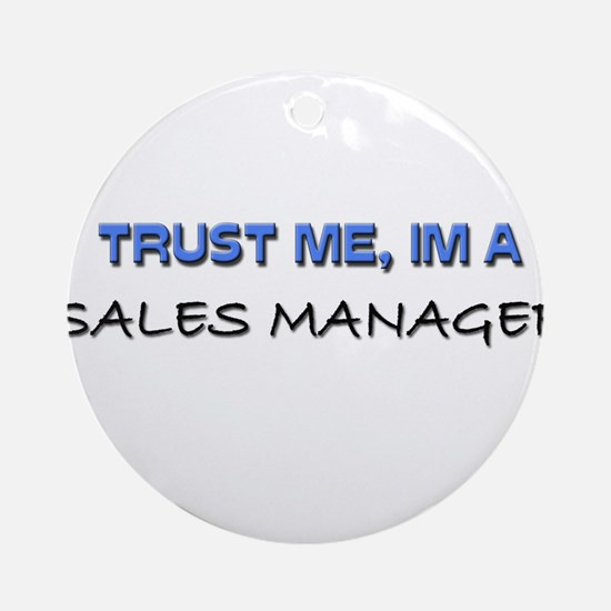 Trust Me I'm a Sales Manager Ornament (Round)