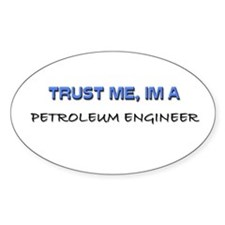 Trust Me I'm a Petroleum Engineer Oval Decal