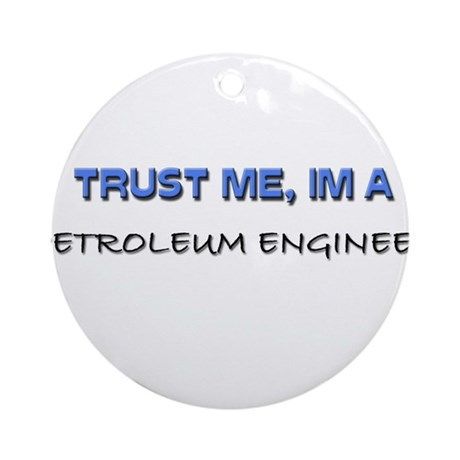Trust Me I'm a Petroleum Engineer Ornament (Round)